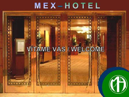 M E X – H O T E L VÍTAME VÁS / WELCOME .... Present you our company.